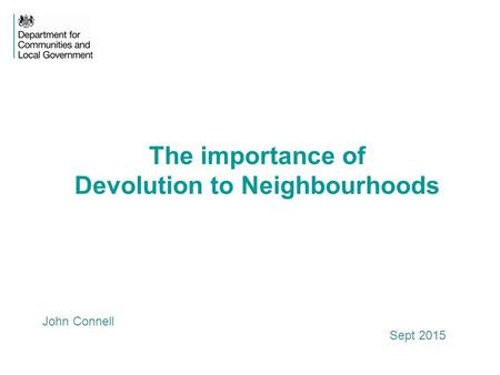 The importance of Devolution to Neighbourhoods John Connell Sept 2015.