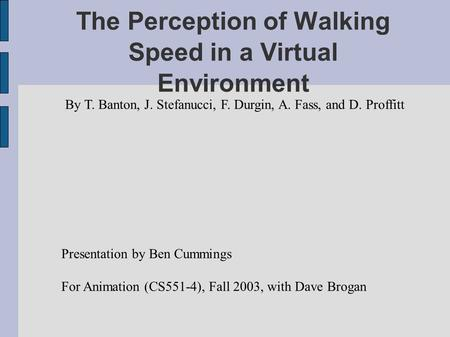 The Perception of Walking Speed in a Virtual Environment By T. Banton, J. Stefanucci, F. Durgin, A. Fass, and D. Proffitt Presentation by Ben Cummings.
