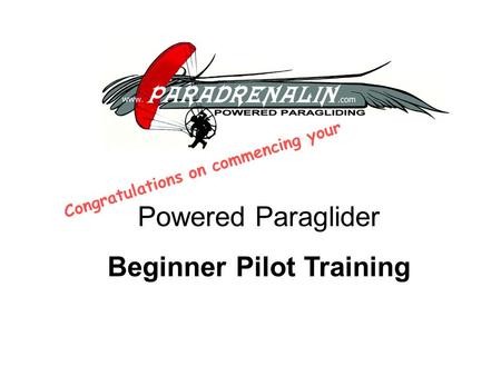 Powered Paraglider Beginner Pilot Training Congratulations on commencing your.