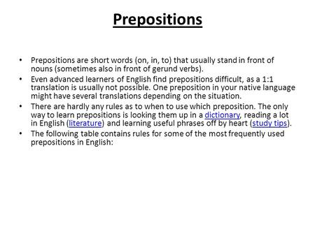 Prepositions Prepositions are short words (on, in, to) that usually stand in front of nouns (sometimes also in front of gerund verbs). Even advanced learners.
