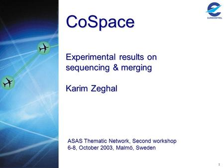1 CoSpace Experimental results on sequencing & merging Karim Zeghal ASAS Thematic Network, Second workshop 6-8, October 2003, Malmö, Sweden.