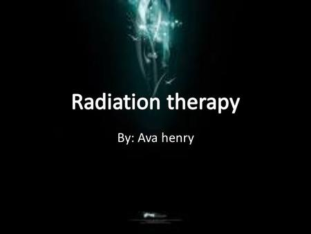 By: Ava henry. What is radiation therapy? Radiation therapy puts radiation into your body by external special machines, or internal from radioactive substances.