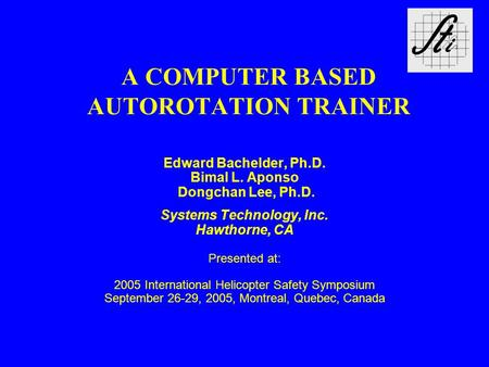 A COMPUTER BASED AUTOROTATION TRAINER Edward Bachelder, Ph.D. Bimal L. Aponso Dongchan Lee, Ph.D. Systems Technology, Inc. Hawthorne, CA Presented at: