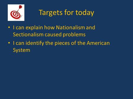Targets for today I can explain how Nationalism and Sectionalism caused problems I can identify the pieces of the American System.