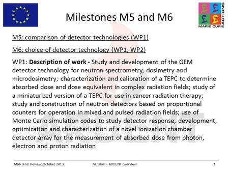 Milestones M5 and M6 Mid-Term Review, October 2013M. Silari – ARDENT overview1 M5: comparison of detector technologies (WP1) M6: choice of detector technology.