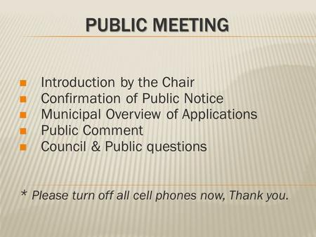 PUBLIC MEETING Introduction by the Chair Confirmation of Public Notice Municipal Overview of Applications Public Comment Council & Public questions * Please.