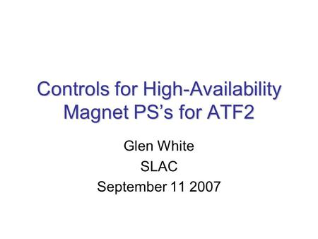Controls for High-Availability Magnet PS's for ATF2 Glen White SLAC September 11 2007.