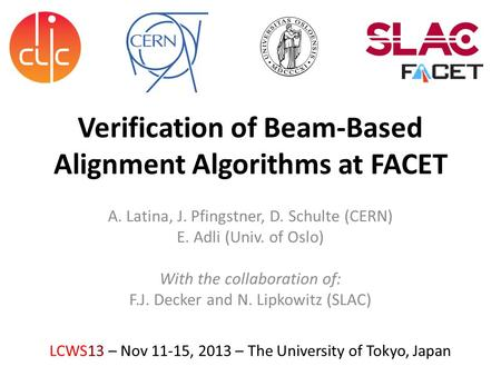 Verification of Beam-Based Alignment Algorithms at FACET A. Latina, J. Pfingstner, D. Schulte (CERN) E. Adli (Univ. of Oslo) With the collaboration of:
