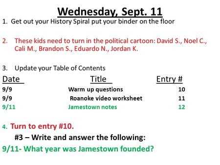 Wednesday, Sept. 11 1. Get out your History Spiral put your binder on the floor 2.These kids need to turn in the political cartoon: David S., Noel C.,