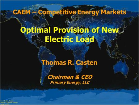 CAEM – Competitive Energy Markets Optimal Provision of New Electric Load Thomas R. Casten Chairman & CEO Primary Energy, LLC Scott Tinker, Director Bureau.