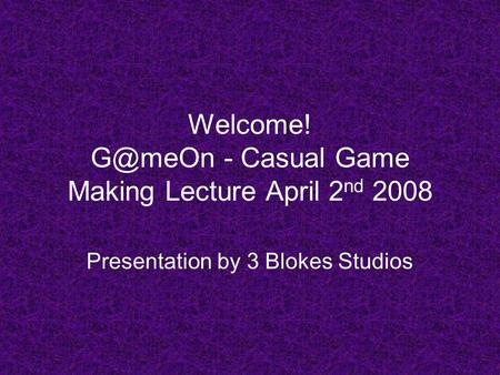 Welcome! - Casual Game Making Lecture April 2 nd 2008 Presentation by 3 Blokes Studios.