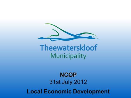 NCOP 31st July 2012 Local Economic Development. Who are we…. Theewaterskloof, situated on the City of Cape Town boundary, is a collection of eight small.