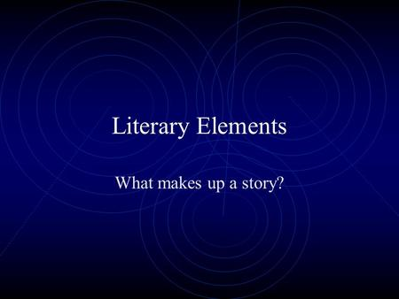 Literary Elements What makes up a story?.