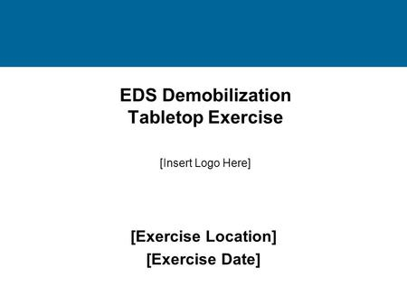 EDS Demobilization Tabletop Exercise [Exercise Location] [Exercise Date] [Insert Logo Here]