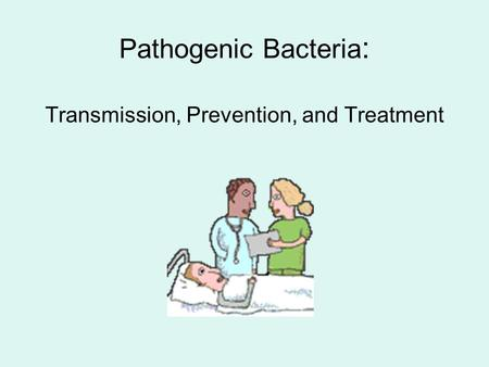Pathogenic Bacteria : Transmission, Prevention, and Treatment.
