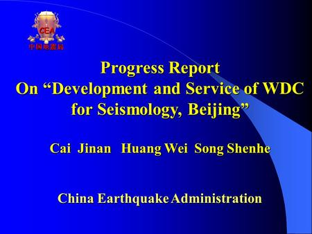 "Progress Report On ""Development and Service of WDC for Seismology, Beijing"" Cai Jinan Huang Wei Song Shenhe China Earthquake Administration CEA中国地震局."