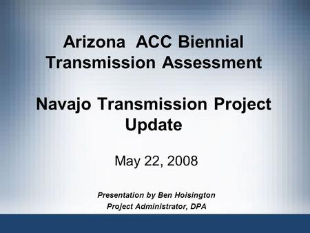 Arizona ACC Biennial Transmission Assessment Navajo Transmission Project Update May 22, 2008 Presentation by Ben Hoisington Project Administrator, DPA.