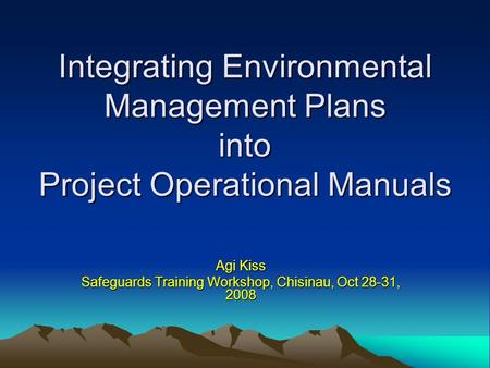 Integrating Environmental Management Plans into Project Operational Manuals Agi Kiss Safeguards Training Workshop, Chisinau, Oct 28-31, 2008.