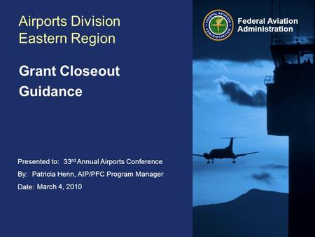 Presented to: By: Date: Federal Aviation Administration Airports Division Eastern Region Grant Closeout Guidance 33 rd Annual Airports Conference Patricia.
