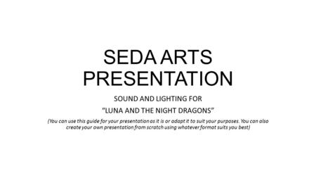 "SEDA ARTS PRESENTATION SOUND AND LIGHTING FOR ""LUNA AND THE NIGHT DRAGONS"" (You can use this guide for your presentation as it is or adapt it to suit your."