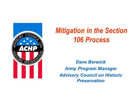 Mitigation in the Section 106 Process Dave Berwick Army Program Manager Advisory Council on Historic Preservation.