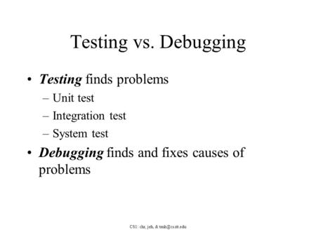 CS1: chr, jeh, & Testing vs. Debugging Testing finds problems –Unit test –Integration test –System test Debugging finds and fixes causes.