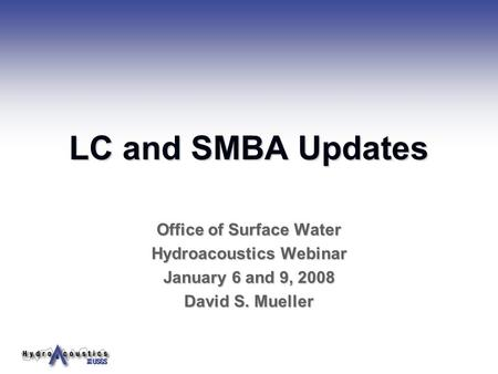 LC and SMBA Updates Office of Surface Water Hydroacoustics Webinar January 6 and 9, 2008 David S. Mueller.