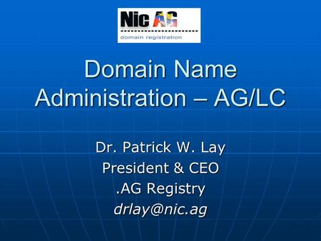 Domain Name Administration – AG/LC Dr. Patrick W. Lay President & CEO.AG Registry