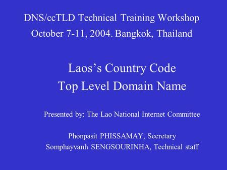 DNS/ccTLD Technical Training Workshop October 7-11, 2004. Bangkok, Thailand Laos's Country Code Top Level Domain Name Presented by: The Lao National Internet.