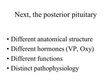 Next, the posterior pituitary Different anatomical structure Different hormones (VP, Oxy) Different functions Distinct pathophysiology.