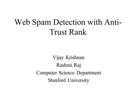 Web Spam Detection with Anti- Trust Rank Vijay Krishnan Rashmi Raj Computer Science Department Stanford University.