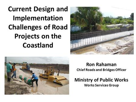 Current Design and Implementation Challenges of Road Projects on the Coastland Ron Rahaman Chief Roads and Bridges Officer Ministry of Public Works Works.