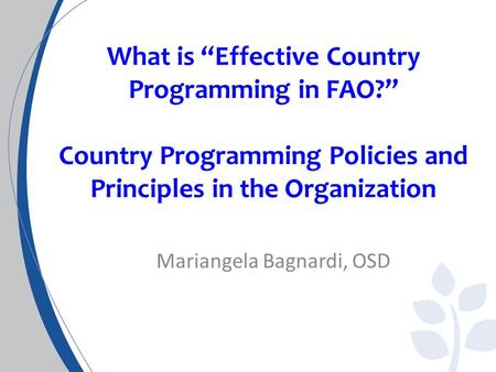 "What is ""Effective Country Programming in FAO?"" Country Programming Policies and Principles in the Organization Mariangela Bagnardi, OSD."
