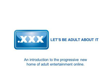 LET'S BE ADULT ABOUT IT An introduction to the progressive new home of adult entertainment online.