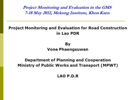 Project Monitoring and Evaluation in the GMS 7-18 May 2012, Mekong Institute, Khon Kaen Project Monitoring and Evaluation for Road Construction in Lao.