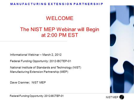 M A N U F A C T U R I N G E X T E N S I O N P A R T N E R S H I P Federal Funding Opportunity: 2012-BCTEP-01 WELCOME The NIST MEP Webinar will Begin at.