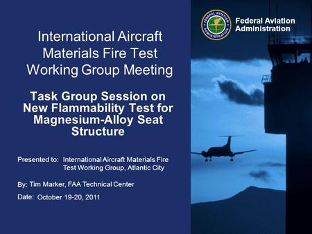 Presented to: By: Date: Federal Aviation Administration International Aircraft Materials Fire Test Working Group Meeting Task Group Session on New Flammability.