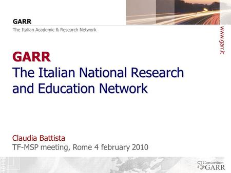 TF-MSP meeting, Rome 4 february 2010 Claudia Battista GARR The Italian National Research and Education Network.