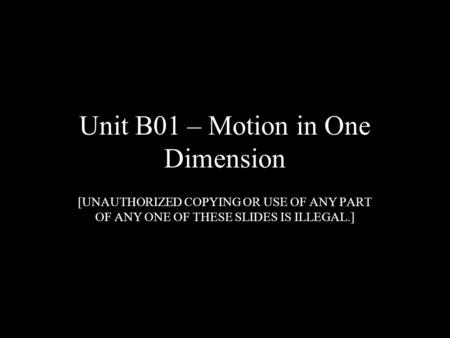 Unit B01 – Motion in One Dimension [UNAUTHORIZED COPYING OR USE OF ANY PART OF ANY ONE OF THESE SLIDES IS ILLEGAL.]