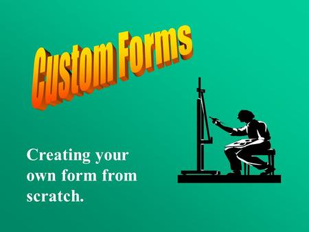 Creating your own form from scratch.. To create a custom form, you can modify an existing form or design and create a form from scratch. In either case,