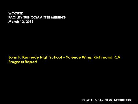 John F. Kennedy High School – Science Wing, Richmond, CA Progress Report POWELL & PARTNERS, ARCHITECTS WCCUSD FACILITY SUB-COMMITTEE MEETING March 12,