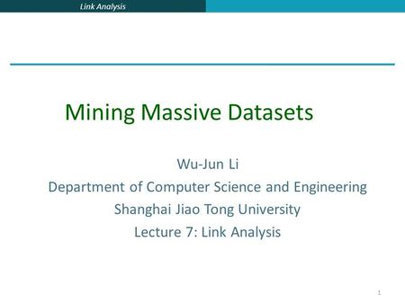 Link Analysis 1 Wu-Jun Li Department of Computer Science and Engineering Shanghai Jiao Tong University Lecture 7: Link Analysis Mining Massive Datasets.