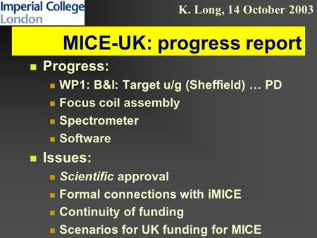K. Long, 14 October 2003 MICE-UK: progress report Progress: WP1: B&I: Target u/g (Sheffield) … PD Focus coil assembly Spectrometer Software Issues: Scientific.