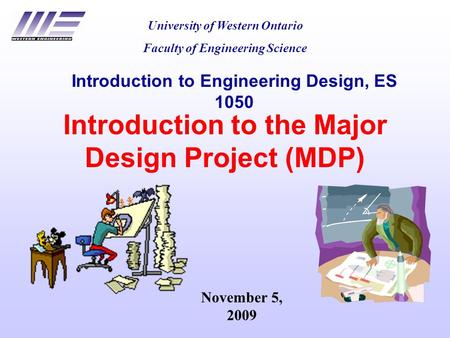 Introduction to the Major Design Project (MDP) University of Western Ontario Faculty of Engineering Science Introduction to Engineering Design, ES 1050.