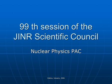 Dubna, January, 2006 99 th session of the JINR Scientific Council Nuclear Physics PAC.