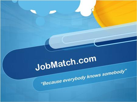 "JobMatch.com ""Because everybody knows somebody"". The Pitch The post-grad world is a scary, scary place often filled with uncertainty [and unemployment.]"