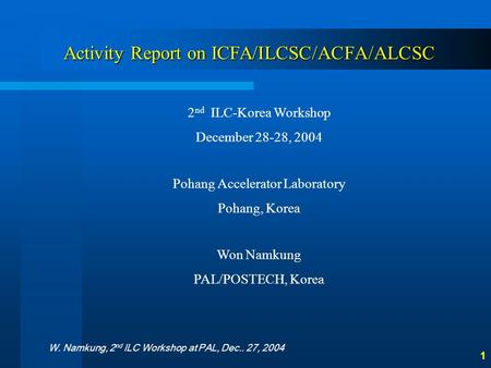 W. Namkung, 2 nd ILC Workshop at PAL, Dec.. 27, 2004 1 Activity Report on ICFA/ILCSC/ACFA/ALCSC 2 nd ILC-Korea Workshop December 28-28, 2004 Pohang Accelerator.