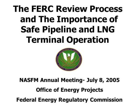 The FERC Review Process and The Importance of Safe Pipeline and LNG Terminal Operation NASFM Annual Meeting- July 8, 2005 Office of Energy Projects Federal.