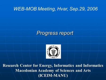Progress report WEB-MOB Meeting, Hvar, Sep.29, 2006 Research Center for Energy, Informatics and Informatics Macedonian Academy of Sciences and Arts (ICEIM-MANU)
