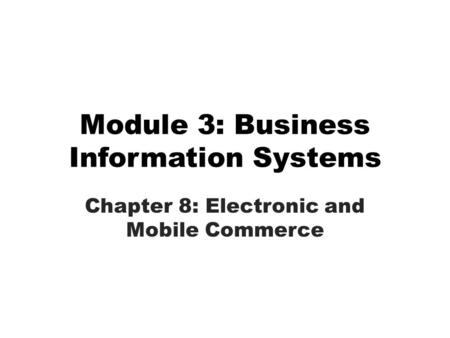 Module 3: Business Information Systems Chapter 8: Electronic and Mobile Commerce.